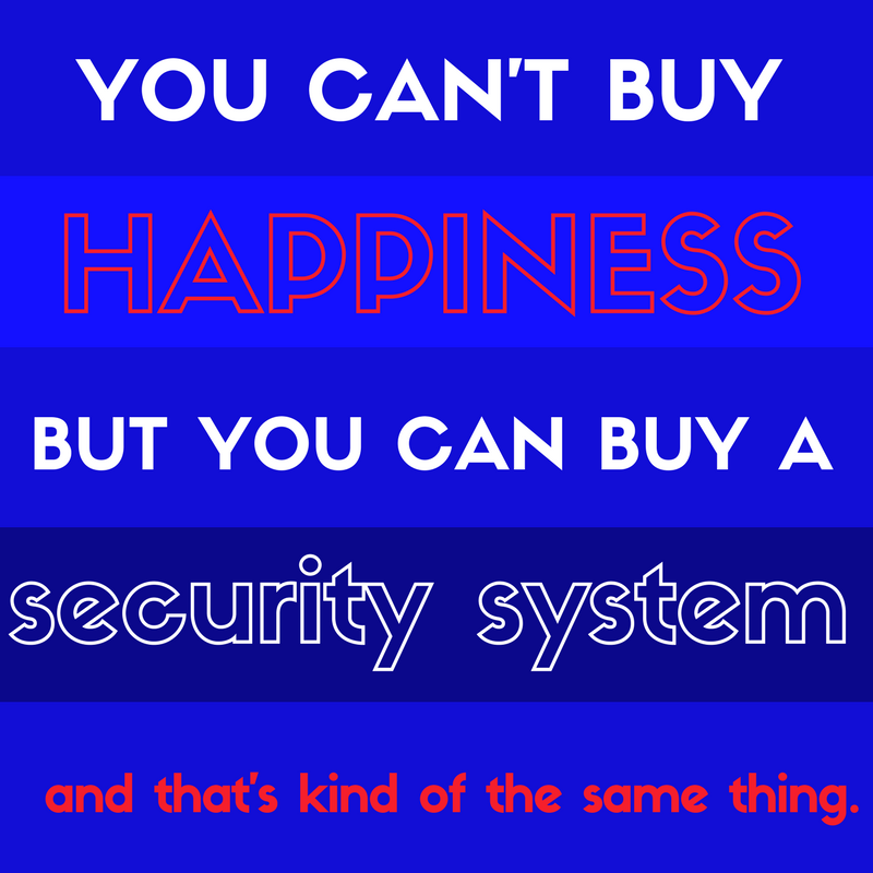 You can't buy happiness but you can buy a security system and that's kind of the same thing.